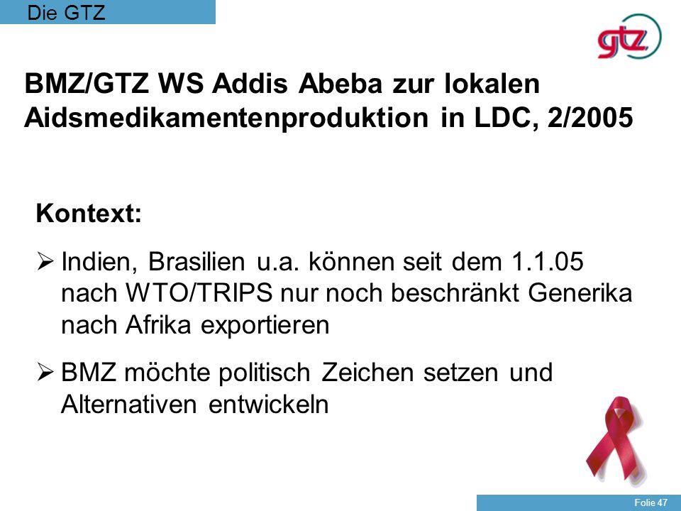 Die GTZ Folie 47 BMZ/GTZ WS Addis Abeba zur lokalen Aidsmedikamentenproduktion in LDC, 2/2005 Kontext: Indien, Brasilien u.a. können seit dem 1.1.05 n