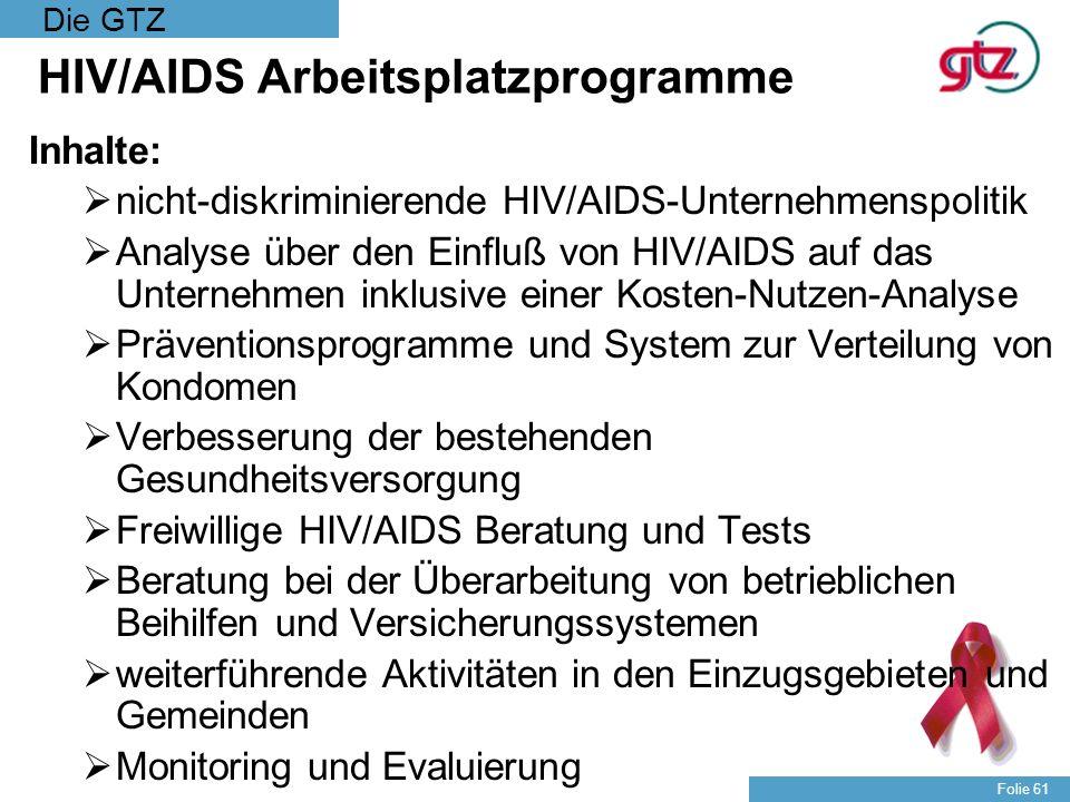 Die GTZ Folie 61 HIV/AIDS Arbeitsplatzprogramme Inhalte: nicht-diskriminierende HIV/AIDS-Unternehmenspolitik Analyse über den Einfluß von HIV/AIDS auf