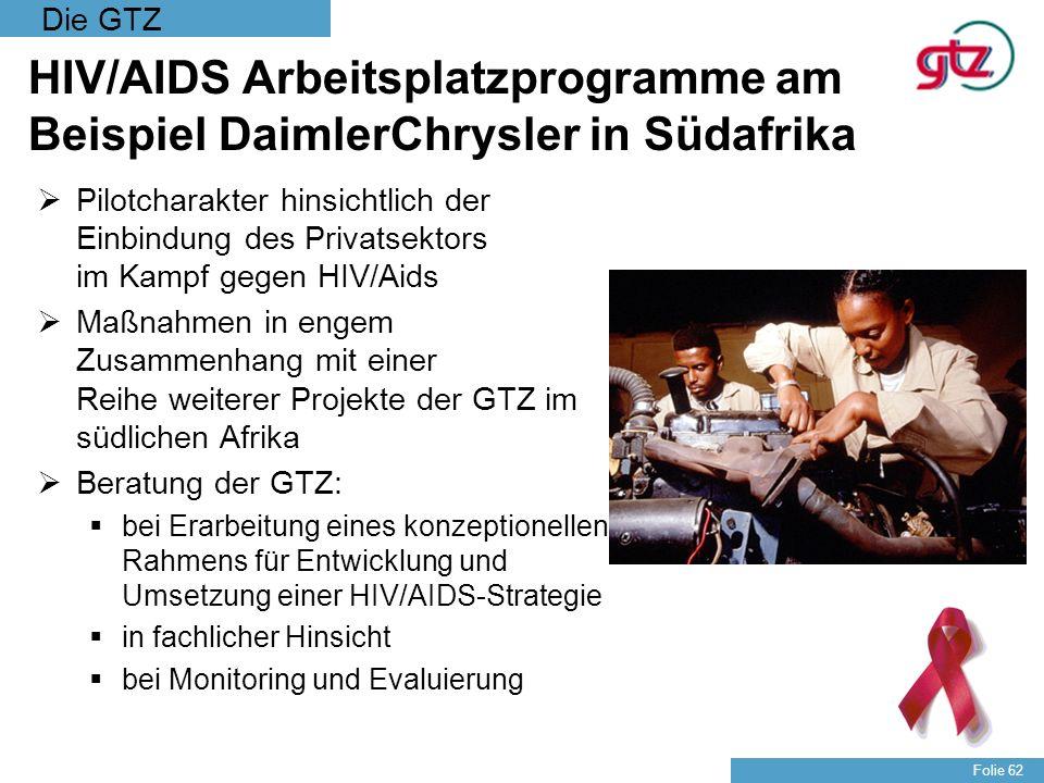 Die GTZ Folie 62 HIV/AIDS Arbeitsplatzprogramme am Beispiel DaimlerChrysler in Südafrika Pilotcharakter hinsichtlich der Einbindung des Privatsektors