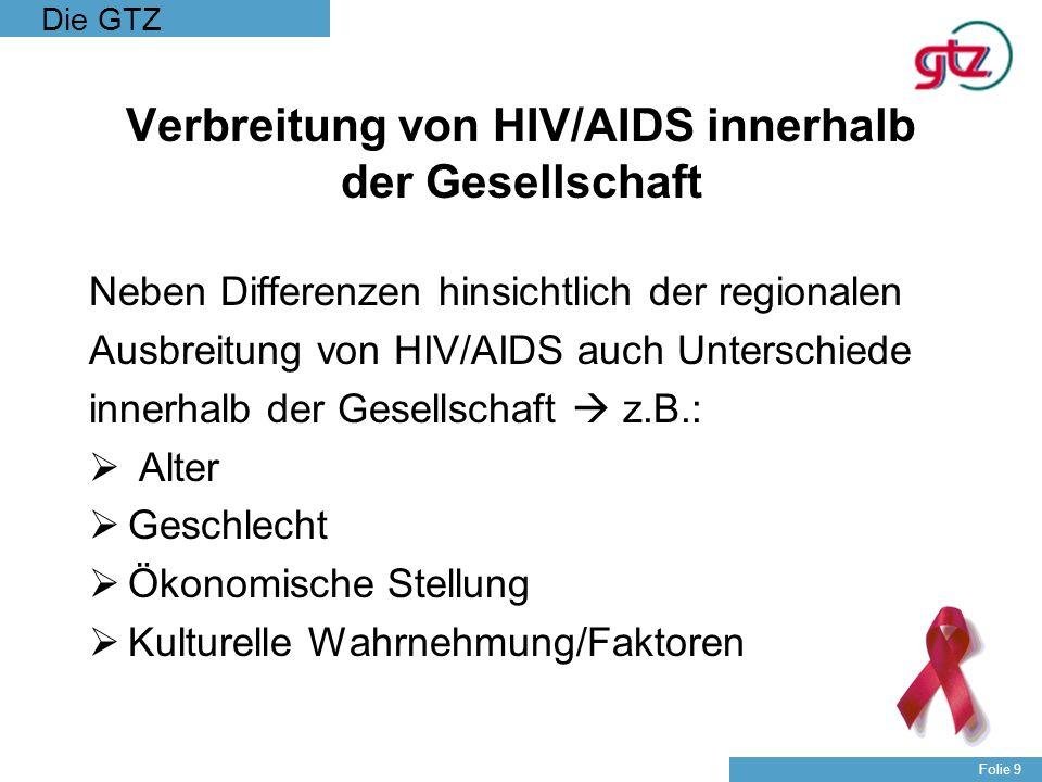 Die GTZ Folie 9 Verbreitung von HIV/AIDS innerhalb der Gesellschaft Neben Differenzen hinsichtlich der regionalen Ausbreitung von HIV/AIDS auch Unters