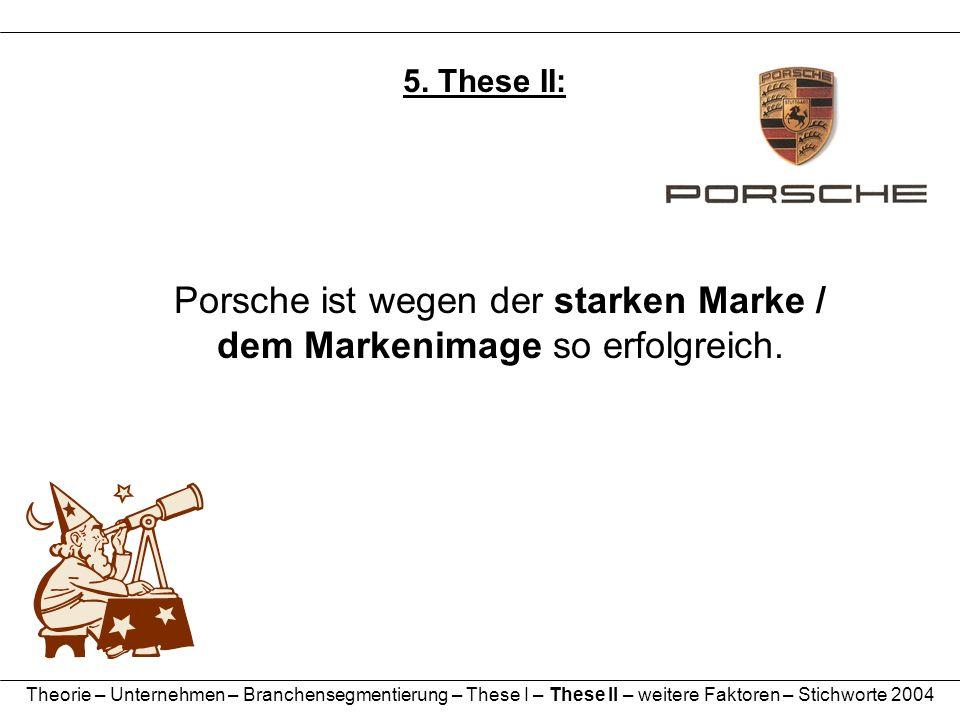 5. These II: Porsche ist wegen der starken Marke / dem Markenimage so erfolgreich. Theorie – Unternehmen – Branchensegmentierung – These I – These II