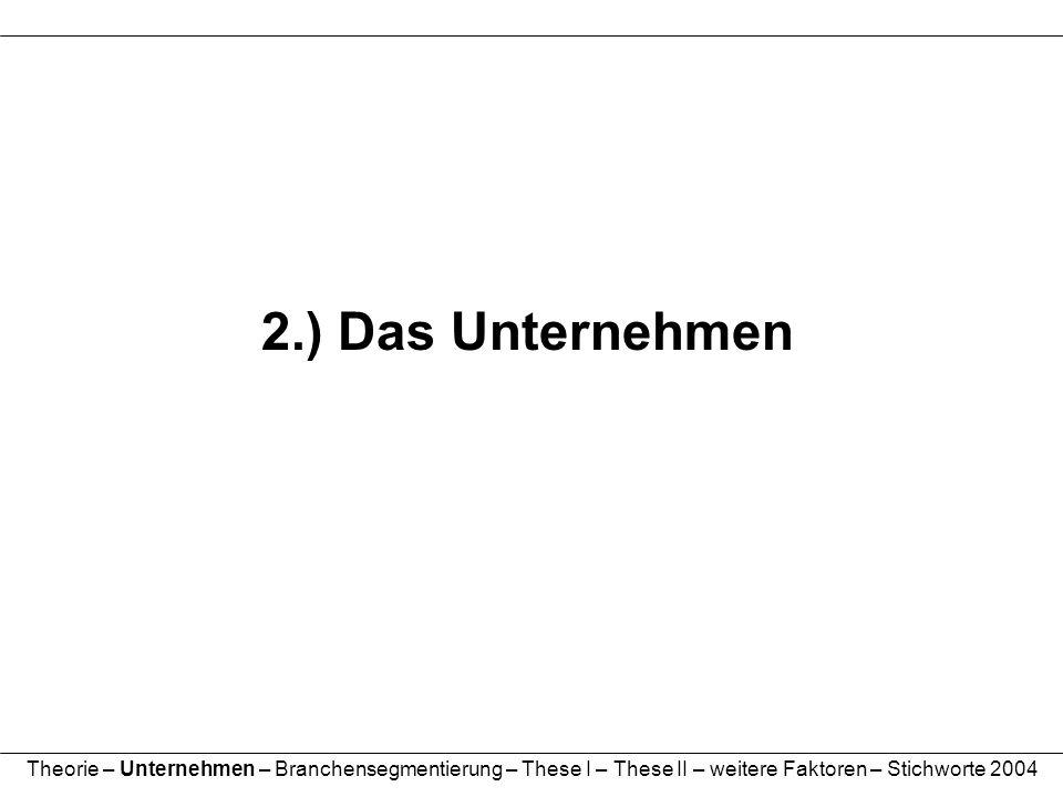 2.) Das Unternehmen Theorie – Unternehmen – Branchensegmentierung – These I – These II – weitere Faktoren – Stichworte 2004