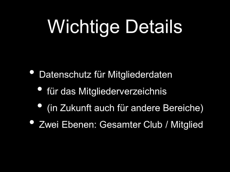 Wichtige Details Datenschutz für Mitgliederdaten für das Mitgliederverzeichnis (in Zukunft auch für andere Bereiche) Zwei Ebenen: Gesamter Club / Mitglied