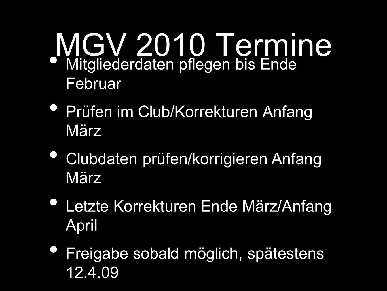 MGV 2010 Termine Mitgliederdaten pflegen bis Ende Februar Prüfen im Club/Korrekturen Anfang März Clubdaten prüfen/korrigieren Anfang März Letzte Korrekturen Ende März/Anfang April Freigabe sobald möglich, spätestens 12.4.09