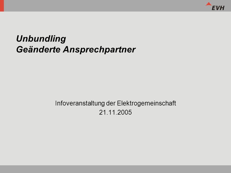 Unbundling Geänderte Ansprechpartner Infoveranstaltung der Elektrogemeinschaft 21.11.2005