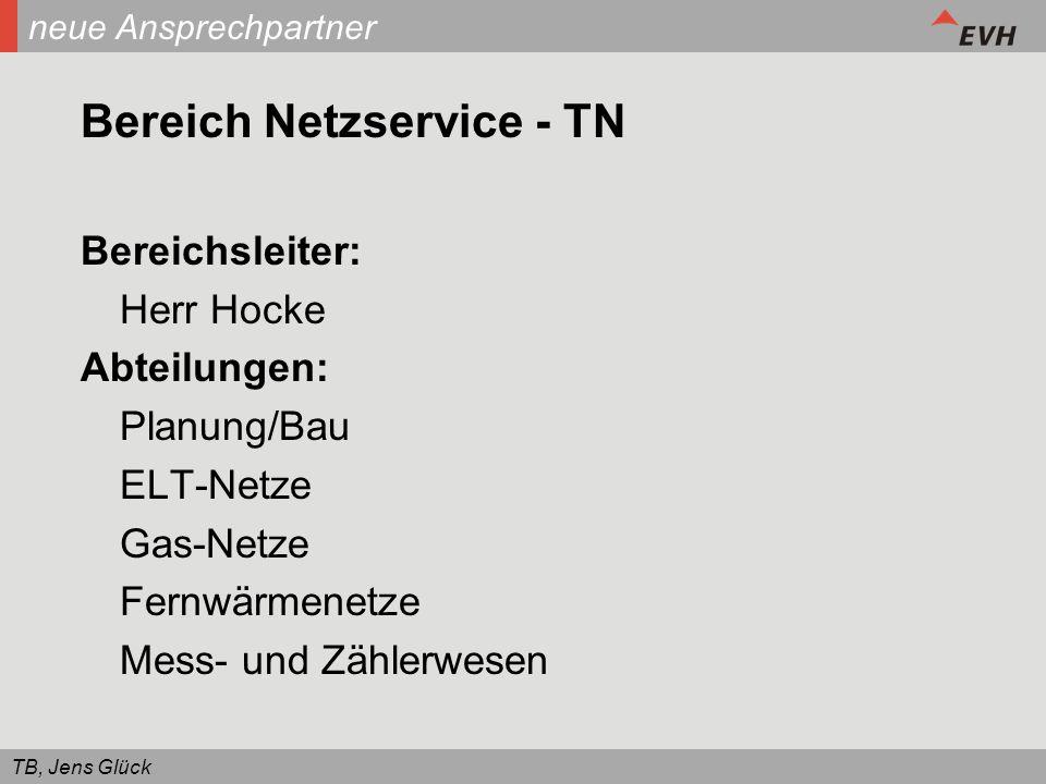 TB, Jens Glück neue Ansprechpartner Bereich Netzservice - TN Bereichsleiter: Herr Hocke Abteilungen: Planung/Bau ELT-Netze Gas-Netze Fernwärmenetze Me