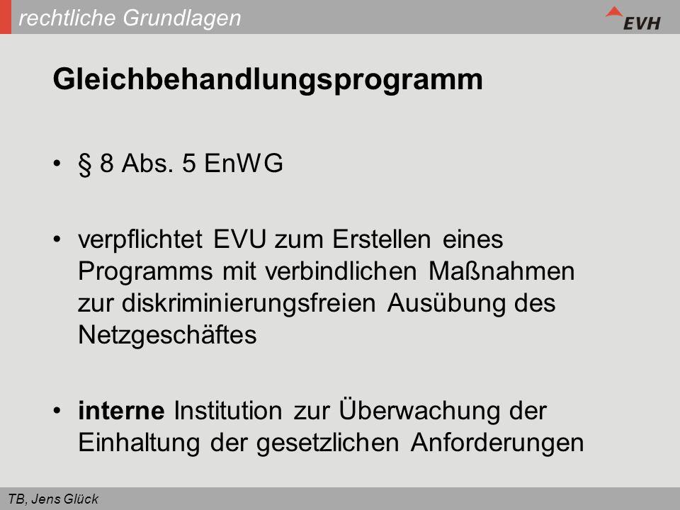 TB, Jens Glück rechtliche Grundlagen Gleichbehandlungsprogramm § 8 Abs. 5 EnWG verpflichtet EVU zum Erstellen eines Programms mit verbindlichen Maßnah