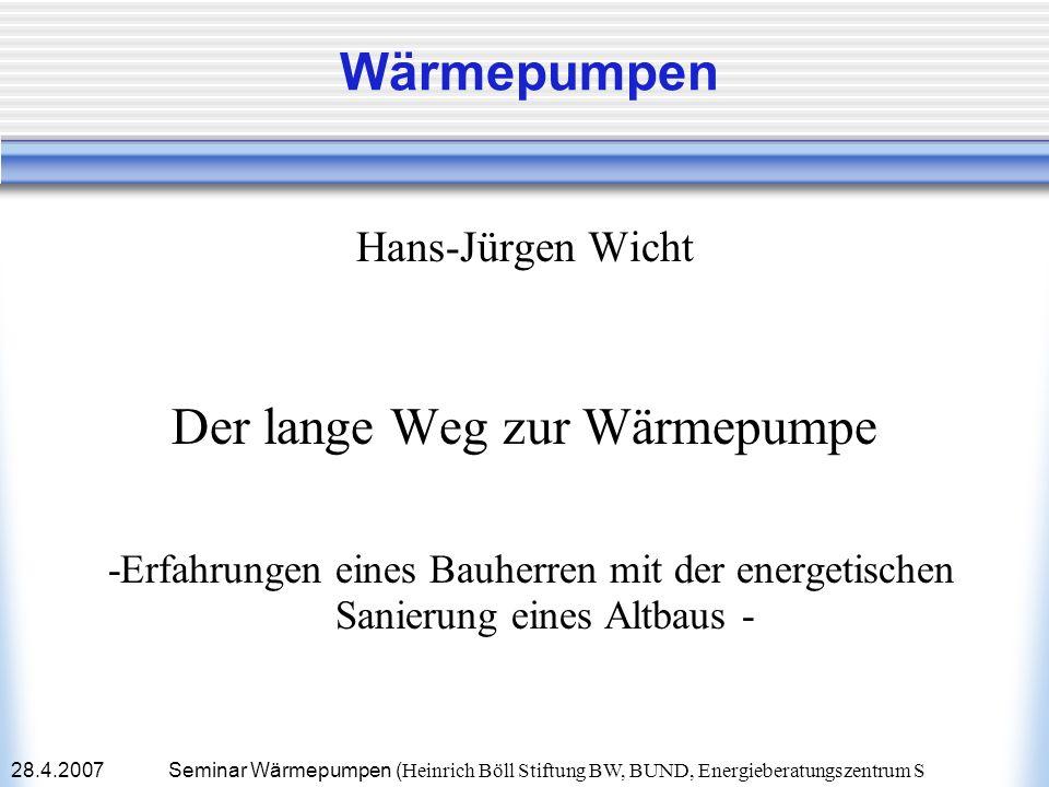 28.4.2007Seminar Wärmepumpen ( Heinrich Böll Stiftung BW, BUND, Energieberatungszentrum S Wärmepumpen Hans-Jürgen Wicht Der lange Weg zur Wärmepumpe -
