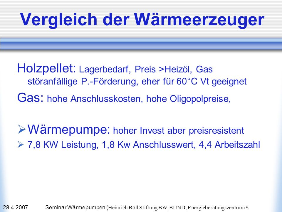 28.4.2007Seminar Wärmepumpen ( Heinrich Böll Stiftung BW, BUND, Energieberatungszentrum S Energiesparende Maßnahmen Austausch aller Glasscheiben Ug sinkt von 2,8 auf 0,9 W/qm, °K Verbessern der Aussendämmung Uw sinkt von 0,3 auf 0,14 W/qm, °K Wärmedämmung Kellerdecke und -wände Uw sinkt von 0,6 auf 0,24 W/qm, °K