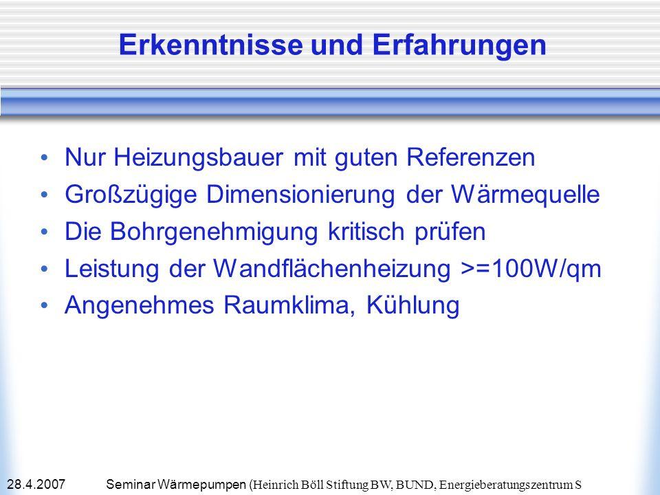 28.4.2007Seminar Wärmepumpen ( Heinrich Böll Stiftung BW, BUND, Energieberatungszentrum S Erkenntnisse und Erfahrungen Nur Heizungsbauer mit guten Ref