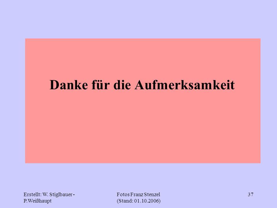 Erstellt: W. Stiglbauer - P.Weißhaupt Fotos Franz Stenzel (Stand: 01.10.2006) 37 Danke für die Aufmerksamkeit