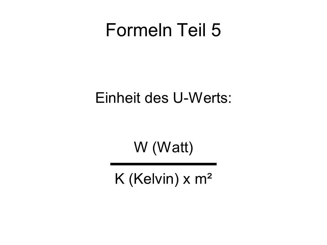 Formeln Teil 5 Einheit des U-Werts: W (Watt) K (Kelvin) x m²