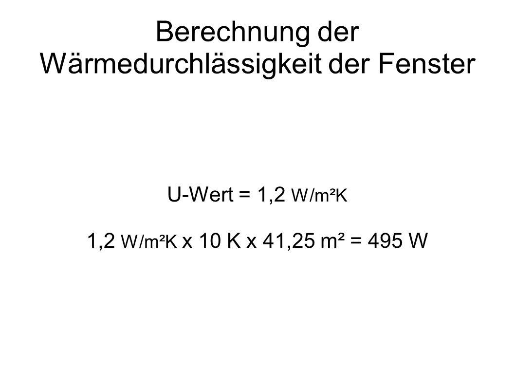 Berechnung der Wärmedurchlässigkeit der Fenster U-Wert = 1,2 W/m²K 1,2 W/m²K x 10 K x 41,25 m² = 495 W