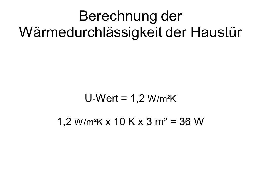 Berechnung der Wärmedurchlässigkeit der Haustür U-Wert = 1,2 W/m²K 1,2 W/m²K x 10 K x 3 m² = 36 W