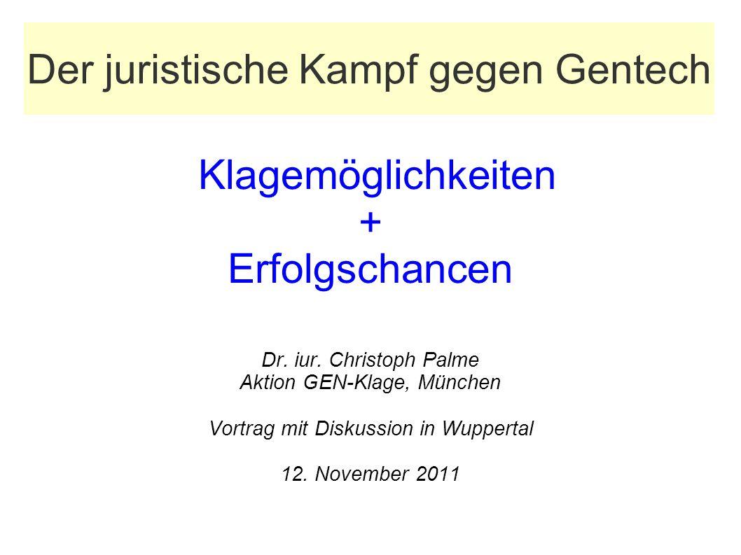 Der juristische Kampf gegen Gentech Klagemöglichkeiten + Erfolgschancen Dr. iur. Christoph Palme Aktion GEN-Klage, München Vortrag mit Diskussion in W