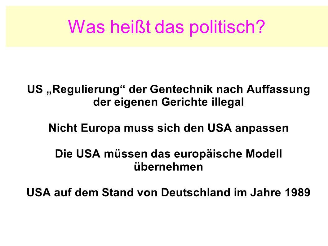 Was heißt das politisch? US Regulierung der Gentechnik nach Auffassung der eigenen Gerichte illegal Nicht Europa muss sich den USA anpassen Die USA mü