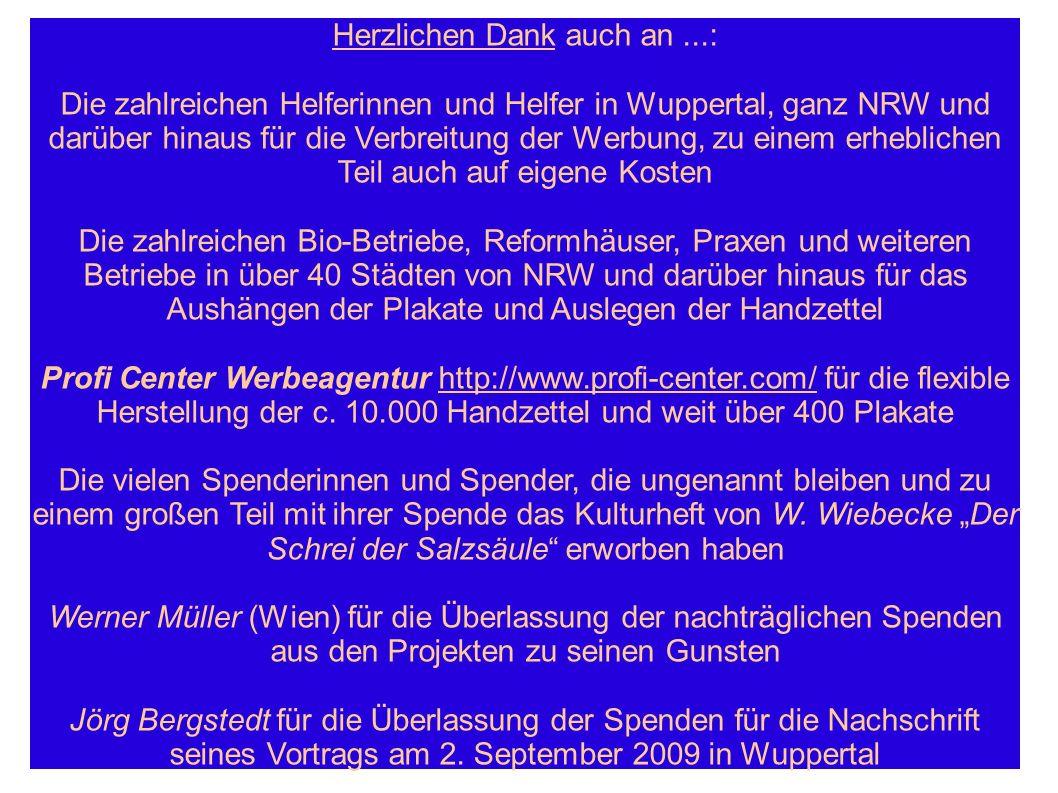 Herzlichen Dank auch an...: Die zahlreichen Helferinnen und Helfer in Wuppertal, ganz NRW und darüber hinaus für die Verbreitung der Werbung, zu einem erheblichen Teil auch auf eigene Kosten Die zahlreichen Bio-Betriebe, Reformhäuser, Praxen und weiteren Betriebe in über 40 Städten von NRW und darüber hinaus für das Aushängen der Plakate und Auslegen der Handzettel Profi Center Werbeagentur http://www.profi-center.com/ für die flexible Herstellung der c.
