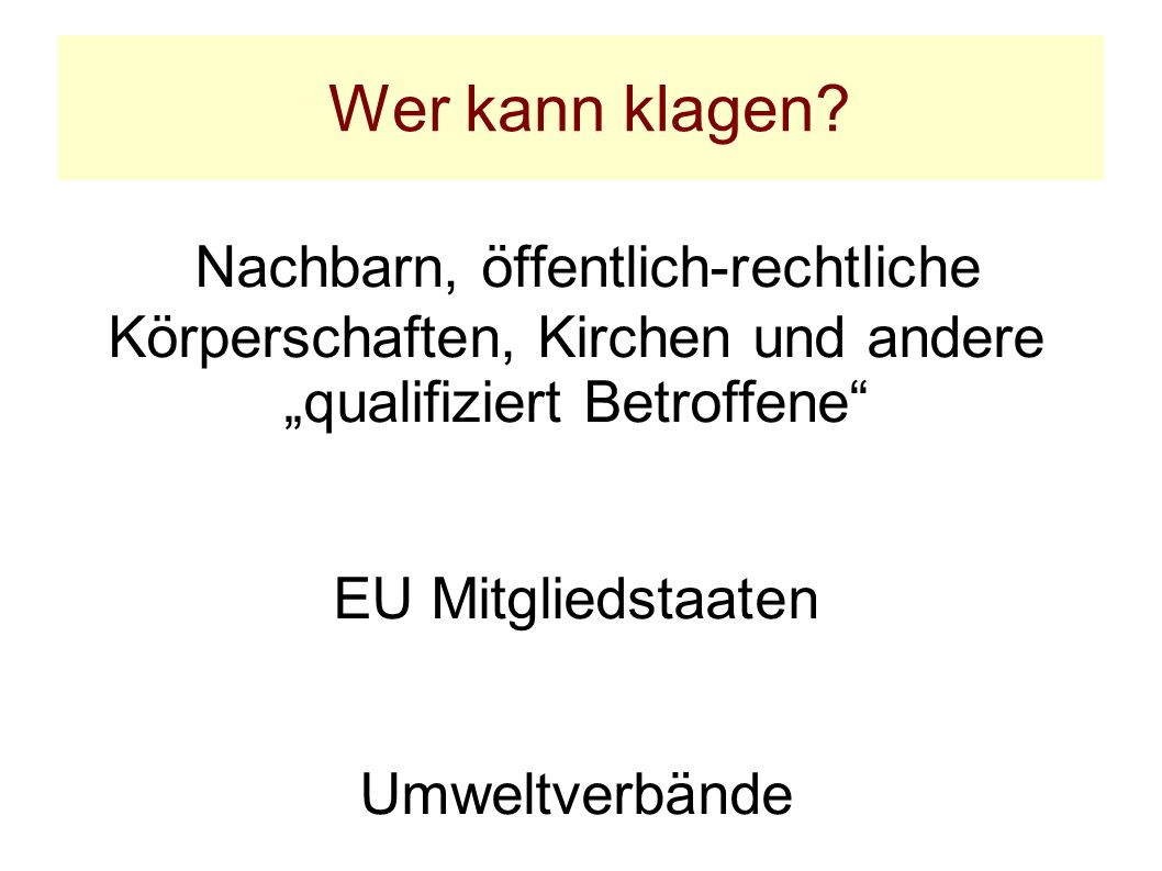 Wer kann klagen? Nachbarn, öffentlich-rechtliche Körperschaften, Kirchen und andere qualifiziert Betroffene EU Mitgliedstaaten Umweltverbände