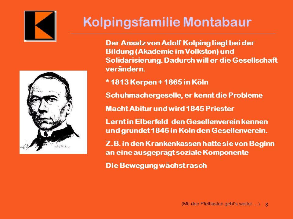 8 Kolpingsfamilie Montabaur Der Ansatz von Adolf Kolping liegt bei der Bildung (Akademie im Volkston) und Solidarisierung.