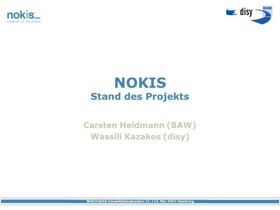 NOKIS@AK Umweltdatenbanken 21.+22. Mai 2007 Hamburg NOKIS Stand des Projekts Carsten Heidmann (BAW) Wassili Kazakos (disy)
