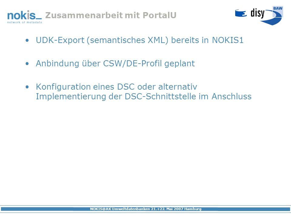 NOKIS@AK Umweltdatenbanken 21.+22. Mai 2007 Hamburg Zusammenarbeit mit PortalU UDK-Export (semantisches XML) bereits in NOKIS1 Anbindung über CSW/DE-P