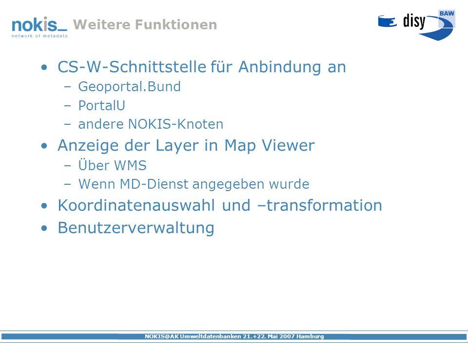 NOKIS@AK Umweltdatenbanken 21.+22. Mai 2007 Hamburg Weitere Funktionen CS-W-Schnittstelle für Anbindung an –Geoportal.Bund –PortalU –andere NOKIS-Knot