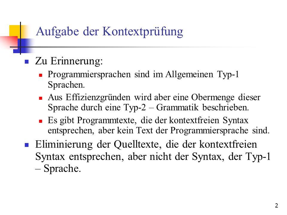 3 Dynamische und Statische Eigenschaften Eine zu prüfende Eigenschaft eines Konstrukts einer Programmiersprache wird als statische (semantische) Eigenschaft bezeichnet, falls: für jedes Vorkommen dieses Konstrukts in jedem Programm der Wert der Eigenschaft in diesem Programm für alle Programmausführungen konstant ist und für jedes Vorkommen des Konstrukts in einem syntaktisch korrekten Programm der Wert der Eigenschaft berechnet werden kann.