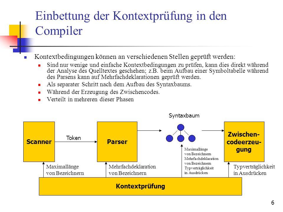6 Einbettung der Kontextprüfung in den Compiler Kontextbedingungen können an verschiedenen Stellen geprüft werden: Sind nur wenige und einfache Kontextbedingungen zu prüfen, kann dies direkt während der Analyse des Quelltextes geschehen; z.B.