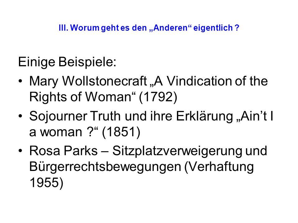 III. Worum geht es den Anderen eigentlich ? Einige Beispiele: Mary Wollstonecraft A Vindication of the Rights of Woman (1792) Sojourner Truth und ihre