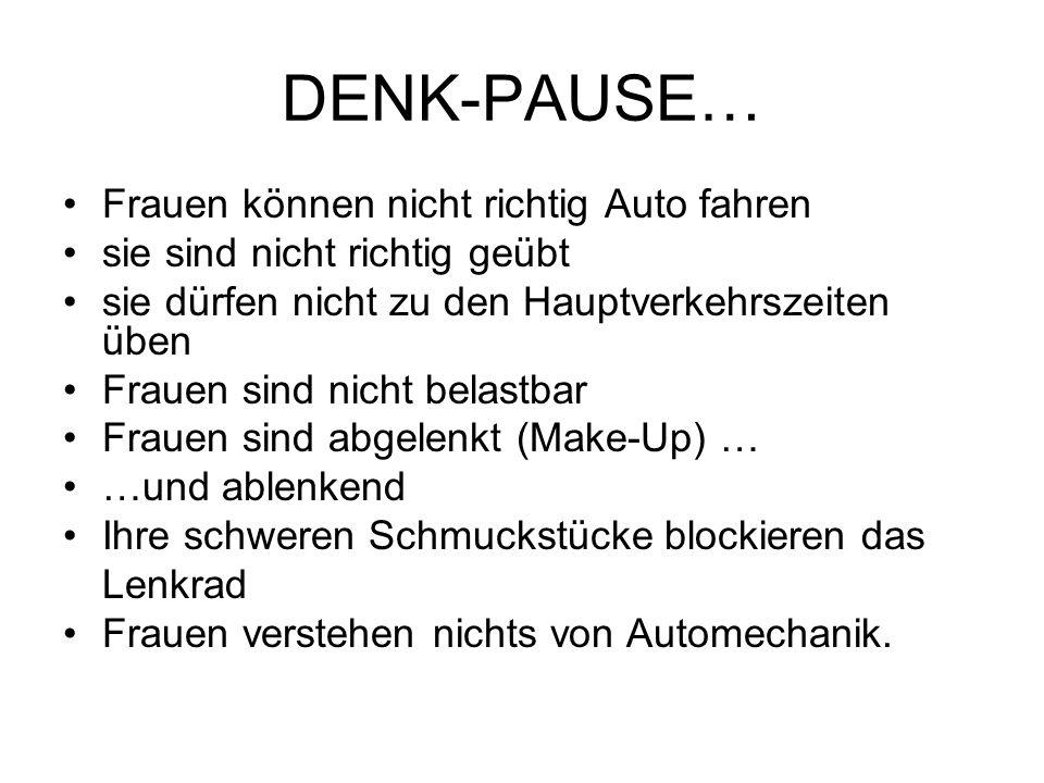 DENK-PAUSE… Frauen können nicht richtig Auto fahren sie sind nicht richtig geübt sie dürfen nicht zu den Hauptverkehrszeiten üben Frauen sind nicht be