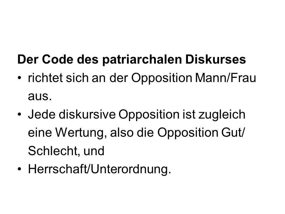 Der Code des patriarchalen Diskurses richtet sich an der Opposition Mann/Frau aus. Jede diskursive Opposition ist zugleich eine Wertung, also die Oppo