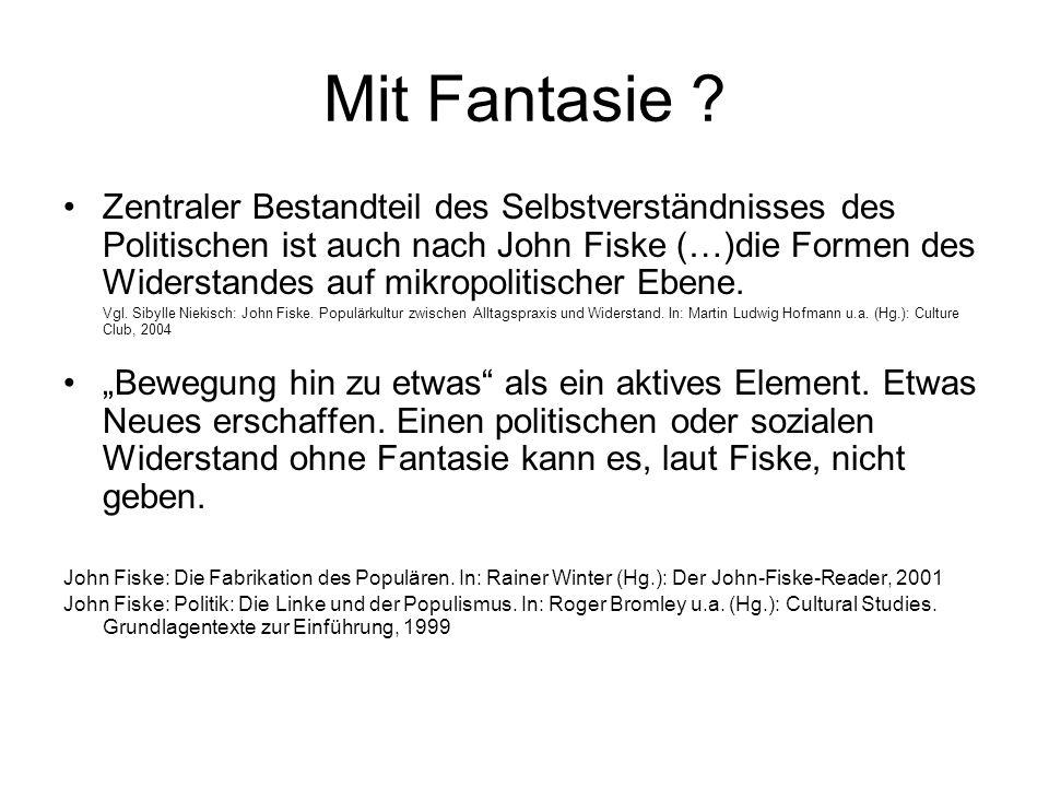 Mit Fantasie ? Zentraler Bestandteil des Selbstverständnisses des Politischen ist auch nach John Fiske (…)die Formen des Widerstandes auf mikropolitis