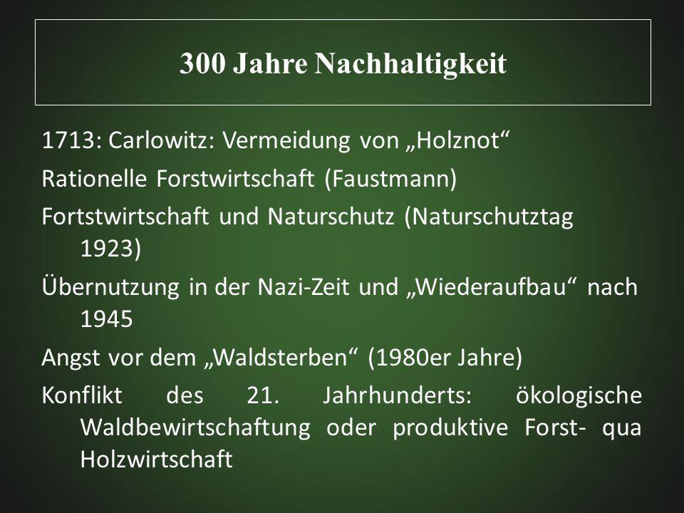 300 Jahre Nachhaltigkeit 1713: Carlowitz: Vermeidung von Holznot Rationelle Forstwirtschaft (Faustmann) Fortstwirtschaft und Naturschutz (Naturschutzt
