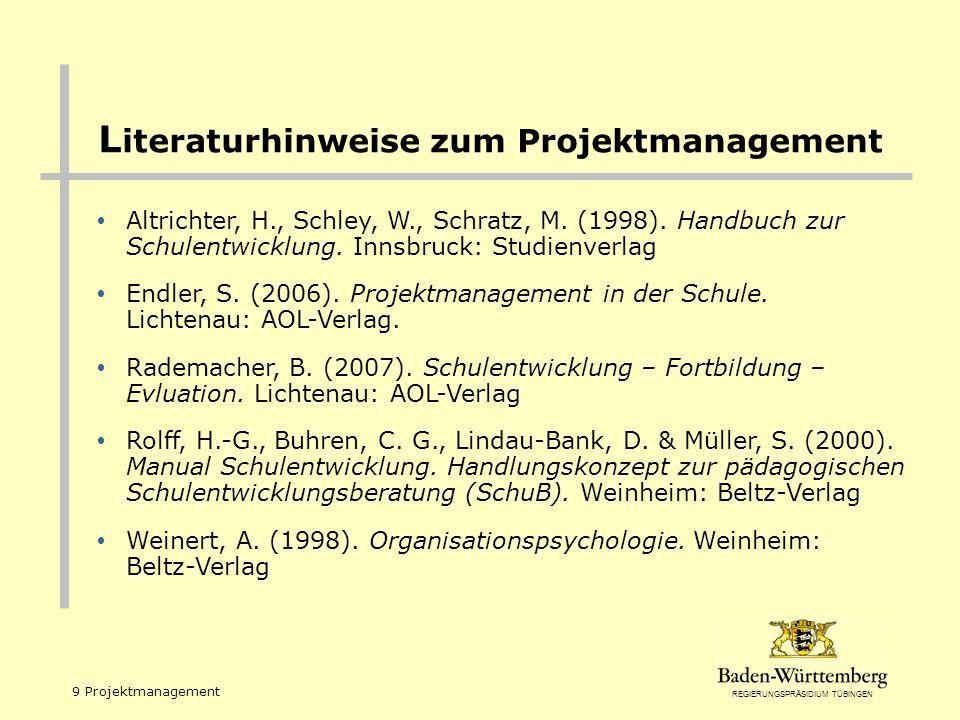 REGIERUNGSPRÄSIDIUM TÜBINGEN 9 Projektmanagement L iteraturhinweise zum Projektmanagement Altrichter, H., Schley, W., Schratz, M. (1998). Handbuch zur