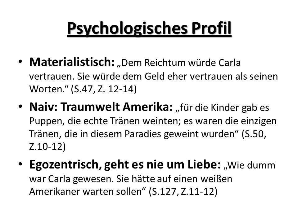 Psychologisches Profil Materialistisch: Dem Reichtum würde Carla vertrauen. Sie würde dem Geld eher vertrauen als seinen Worten. (S.47, Z. 12-14) Naiv