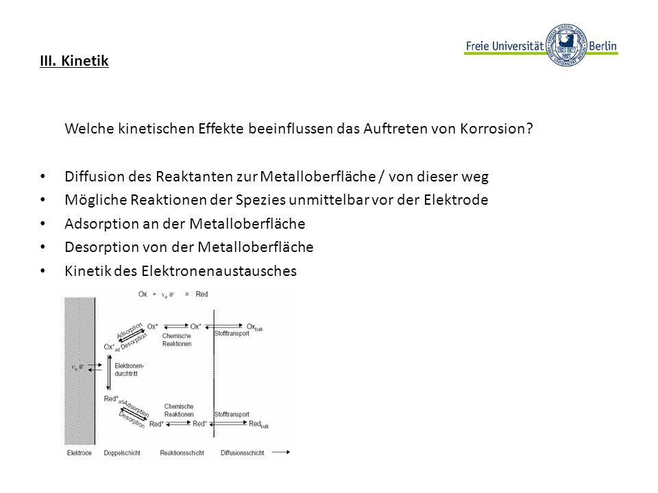III. Kinetik Welche kinetischen Effekte beeinflussen das Auftreten von Korrosion? Diffusion des Reaktanten zur Metalloberfläche / von dieser weg Mögli