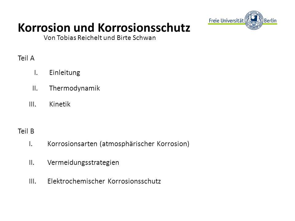 Korrosion und Korrosionsschutz Teil A I. Einleitung II. Thermodynamik III. Kinetik Teil B I. Korrosionsarten (atmosphärischer Korrosion) II. Vermeidun