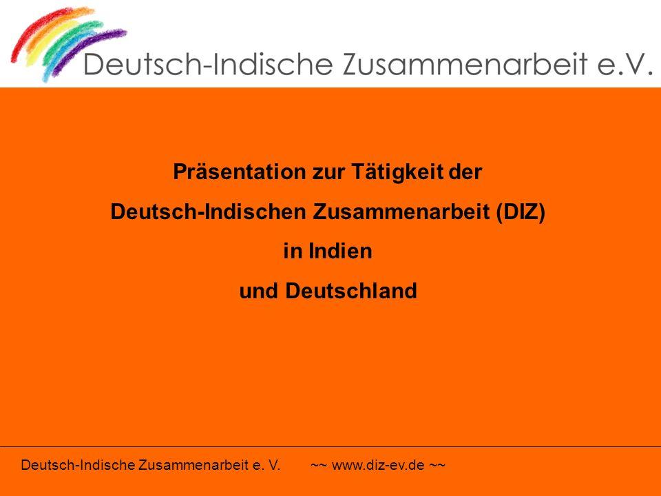 Deutsch-Indische Zusammenarbeit e. V. ~~ www.diz-ev.de ~~ Präsentation zur Tätigkeit der Deutsch-Indischen Zusammenarbeit (DIZ) in Indien und Deutschl