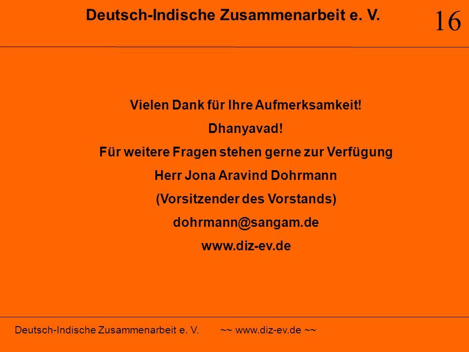 Deutsch-Indische Zusammenarbeit e. V. 16 Vielen Dank für Ihre Aufmerksamkeit! Dhanyavad! Für weitere Fragen stehen gerne zur Verfügung Herr Jona Aravi