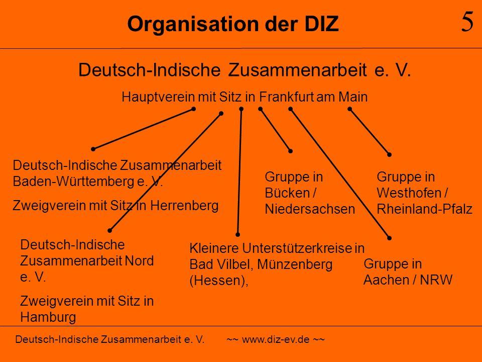 Organisation der DIZ 5 Deutsch-Indische Zusammenarbeit e. V. ~~ www.diz-ev.de ~~ Deutsch-Indische Zusammenarbeit e. V. Hauptverein mit Sitz in Frankfu
