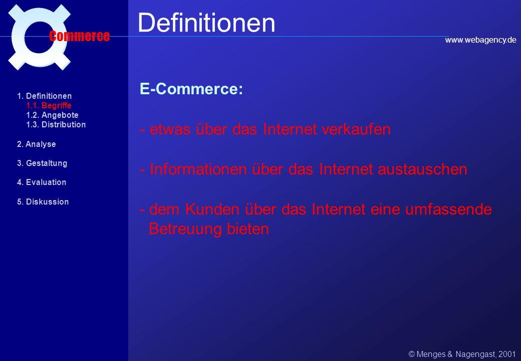 E-Commerce: © Menges & Nagengast, 2001 Definitionen Commerce - etwas über das Internet verkaufen - Informationen über das Internet austauschen - dem Kunden über das Internet eine umfassende Betreuung bieten www.webagency.de 1.