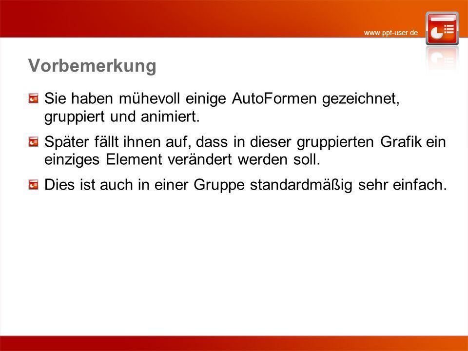 www.ppt-user.de Vorbemerkung Sie haben mühevoll einige AutoFormen gezeichnet, gruppiert und animiert. Später fällt ihnen auf, dass in dieser gruppiert