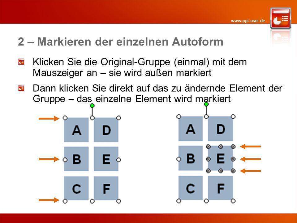 www.ppt-user.de 2 – Markieren der einzelnen Autoform Klicken Sie die Original-Gruppe (einmal) mit dem Mauszeiger an – sie wird außen markiert Dann klicken Sie direkt auf das zu ändernde Element der Gruppe – das einzelne Element wird markiert