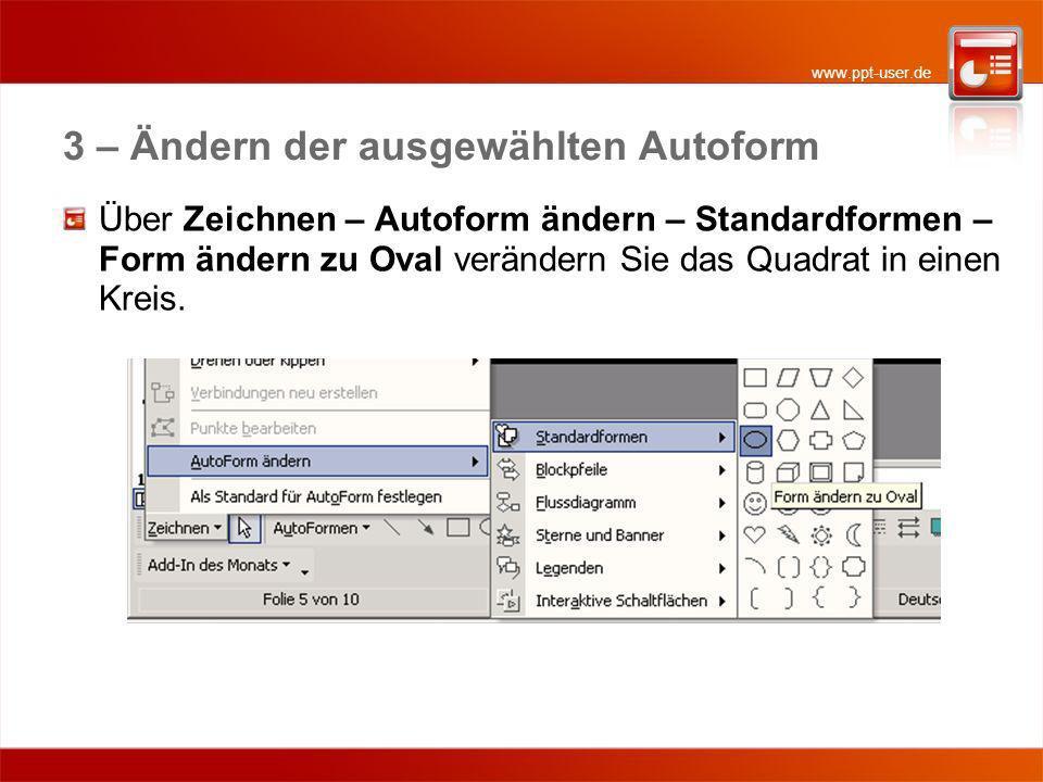 www.ppt-user.de 3 – Ändern der ausgewählten Autoform Über Zeichnen – Autoform ändern – Standardformen – Form ändern zu Oval verändern Sie das Quadrat in einen Kreis.