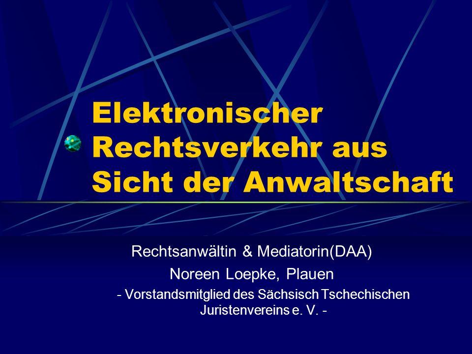 Elektronischer Rechtsverkehr aus Sicht der Anwaltschaft Rechtsanwältin & Mediatorin(DAA) Noreen Loepke, Plauen - Vorstandsmitglied des Sächsisch Tschechischen Juristenvereins e.