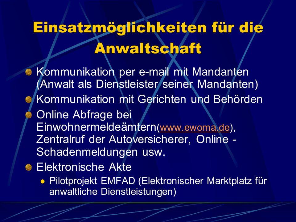 Einsatzmöglichkeiten für die Anwaltschaft Kommunikation per e-mail mit Mandanten (Anwalt als Dienstleister seiner Mandanten) Kommunikation mit Gerichten und Behörden Online Abfrage bei Einwohnermeldeämtern (www.ewoma.de), Zentralruf der Autoversicherer, Online - Schadenmeldungen usw.www.ewoma.de Elektronische Akte Pilotprojekt EMFAD (Elektronischer Marktplatz für anwaltliche Dienstleistungen)
