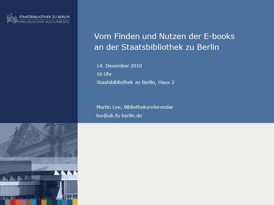 Vom Finden und Nutzen der E-books an der Staatsbibliothek zu Berlin 14. Dezember 2010 16 Uhr Staatsbibliothek zu Berlin, Haus 2 Martin Lee, Bibliothek