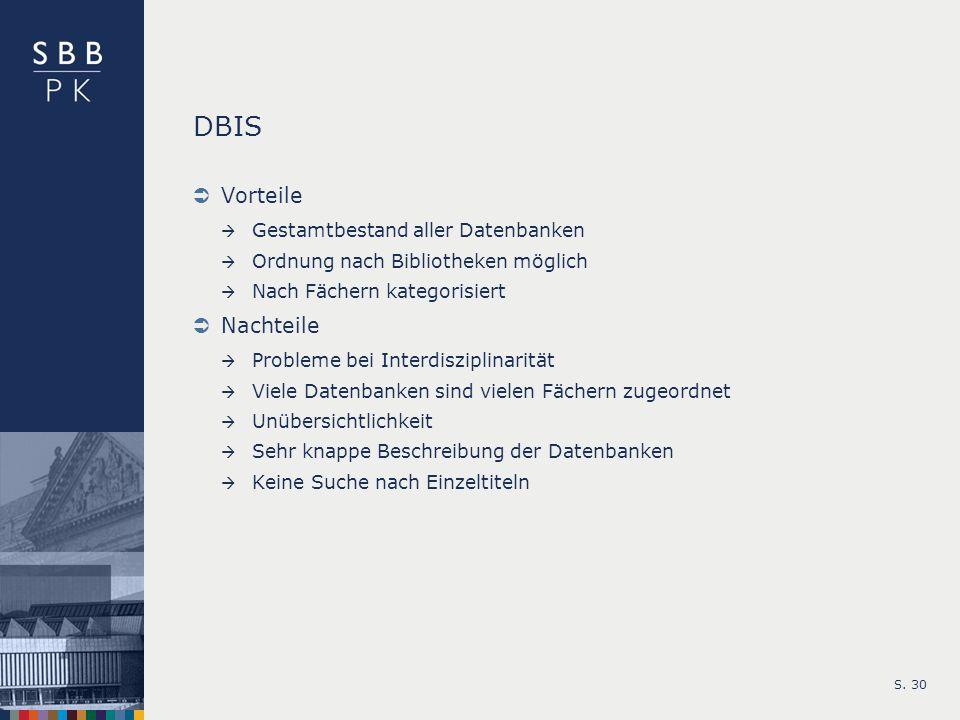 S. 30 DBIS Vorteile Gestamtbestand aller Datenbanken Ordnung nach Bibliotheken möglich Nach Fächern kategorisiert Nachteile Probleme bei Interdiszipli