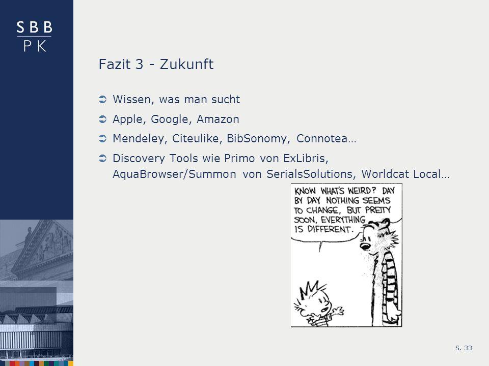 Fazit 3 - Zukunft Wissen, was man sucht Apple, Google, Amazon Mendeley, Citeulike, BibSonomy, Connotea… Discovery Tools wie Primo von ExLibris, AquaBr