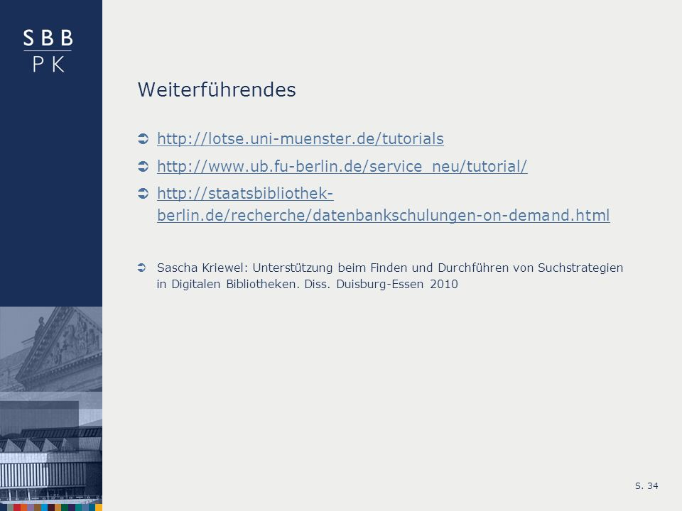 Weiterführendes http://lotse.uni-muenster.de/tutorials http://www.ub.fu-berlin.de/service_neu/tutorial/ http://staatsbibliothek- berlin.de/recherche/d